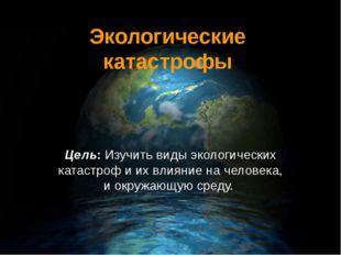 Экологические катастрофы Цель: Изучить виды экологических катастроф и их влия