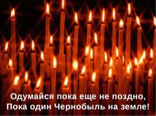 Одумайся пока еще не поздно, Пока один Чернобыль на земле!