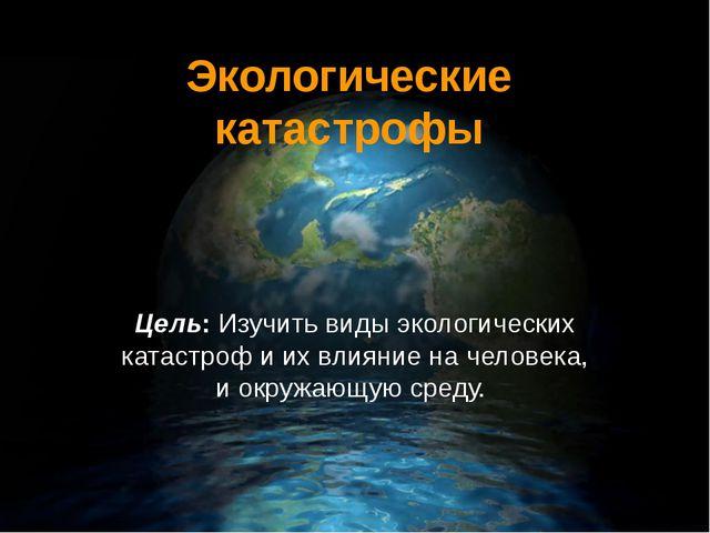 Экологические катастрофы Цель: Изучить виды экологических катастроф и их влия...