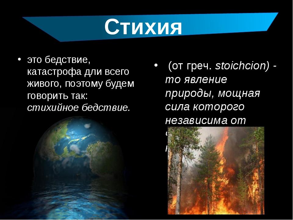 это бедствие, катастрофа дли всего живого, поэтому будем говорить так: стихий...