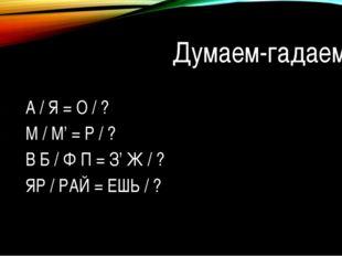 Думаем-гадаем… 1) А / Я = О / ? 2) М / М' = Р / ? 3) В Б / Ф П
