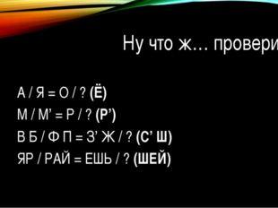 Ну что ж… проверим? 1) А / Я = О / ?(Ё) 2) М / М' = Р / ?(Р') 3)