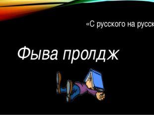 «С русского на русский» Фыва пролдж