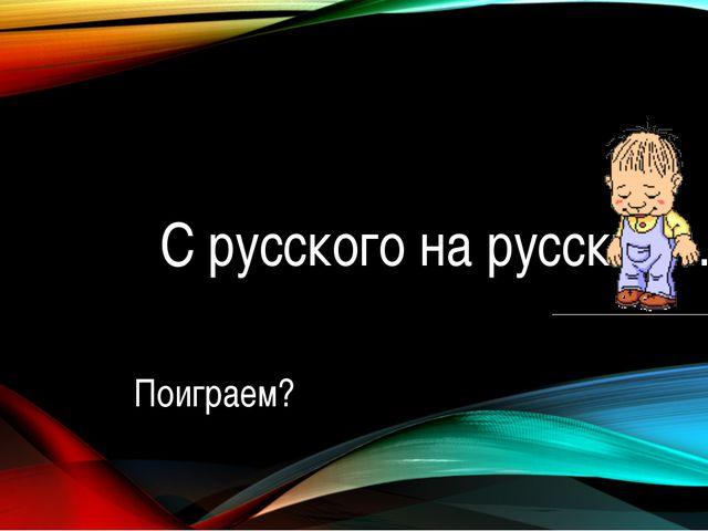 С русского на русский… Поиграем?