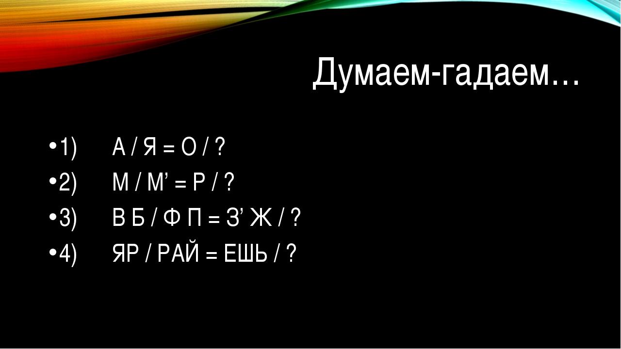 Думаем-гадаем… 1) А / Я = О / ? 2) М / М' = Р / ? 3) В Б / Ф П...