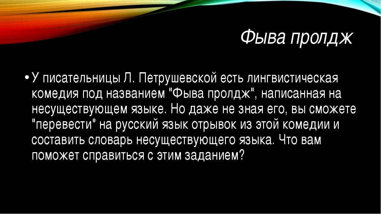 Фыва пролдж У писательницы Л. Петрушевской есть лингвистическая комедия под н...