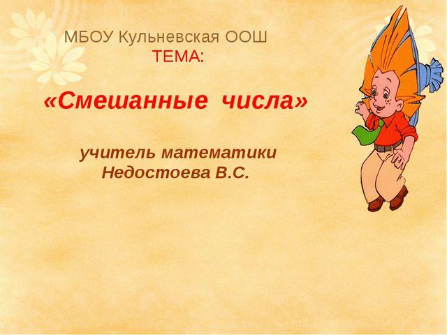 МБОУ Кульневская ООШ ТЕМА: «Смешанные числа» учитель математики Недостоева В.С.