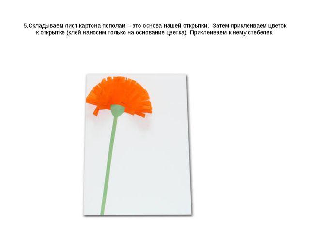 5.Складываем лист картона пополам – этооснова нашей открытки. Затем приклеи...