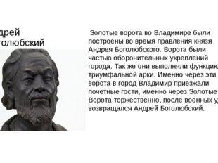 Андрей Боголюбский Золотые ворота во Владимире были построены во время правле