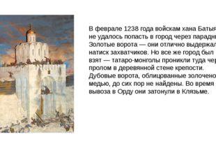 Вфеврале 1238 года войскам хана Батыя неудалось попасть вгород через пара
