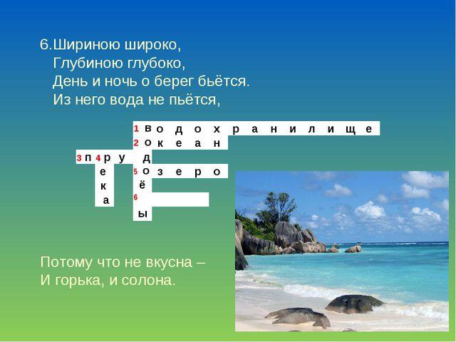6.Шириною широко, Глубиною глубоко, День и ночь о берег бьётся. Из него вода...