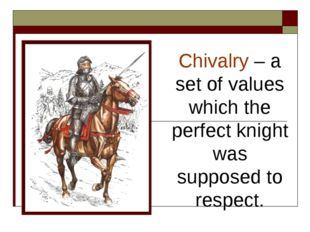 Chivalry – a set of values which the perfect knight was supposed to respect.
