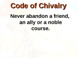 Never abandon a friend, an ally or a noble course. Code of Chivalry