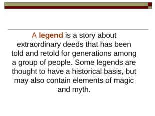 A legend is a story about extraordinary deeds that has been told and retold f