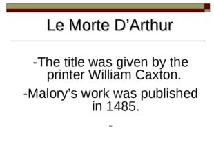 Le Morte D'Arthur -The title was given by the printer William Caxton. -Malory