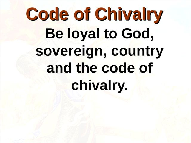 Be loyal to God, sovereign, country and the code of chivalry. Code of Chivalry