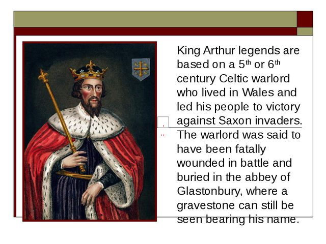 King Arthur legends are based on a 5th or 6th century Celtic warlord who live...