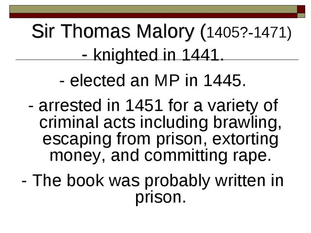 Sir Thomas Malory (1405?-1471) - knighted in 1441. - elected an MP in 1445. -...