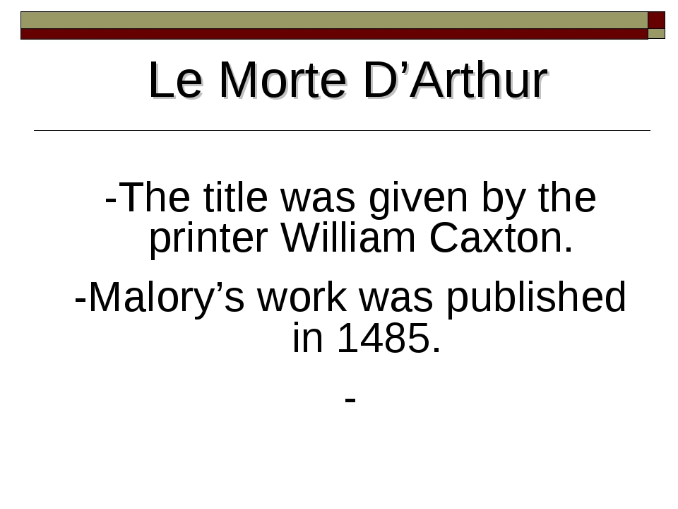 Le Morte D'Arthur -The title was given by the printer William Caxton. -Malory...