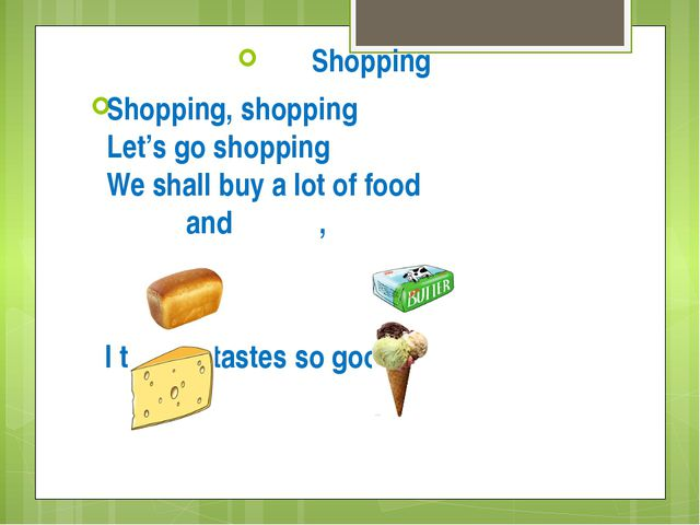 Shopping Shopping, shopping Let's go shopping We shall buy a lot of food and...