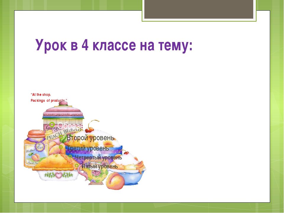 "Урок в 4 классе на тему: ""At the shop. Packings of products."""