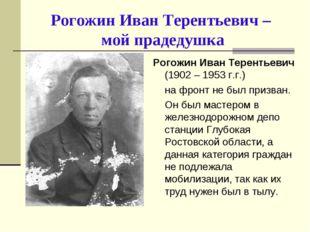 Рогожин Иван Терентьевич – мой прадедушка Рогожин Иван Терентьевич (1902 – 19