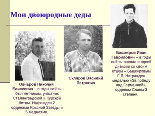 Мои двоюродные деды Башкиров Иван Гаврилович – в годы войны воевал в одной ди