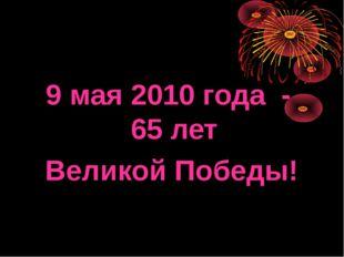 9 мая 2010 года - 65 лет Великой Победы!