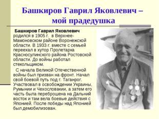 Башкиров Гаврил Яковлевич – мой прадедушка Башкиров Гаврил Яковлевич родился