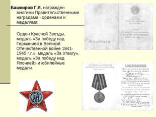 Башкиров Г.Я. награжден многими Правительственными наградами - орденами и мед