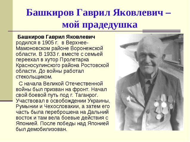 Башкиров Гаврил Яковлевич – мой прадедушка Башкиров Гаврил Яковлевич родился...