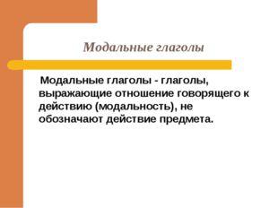 Модальные глаголы Модальные глаголы - глаголы, выражающие отношение говорящег