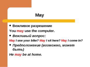 May Вежливое разрешение You may use the computer. Вежливый вопрос: May I use