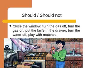 Should / Should not Close the window, turn the gas off, turn the gas on, put