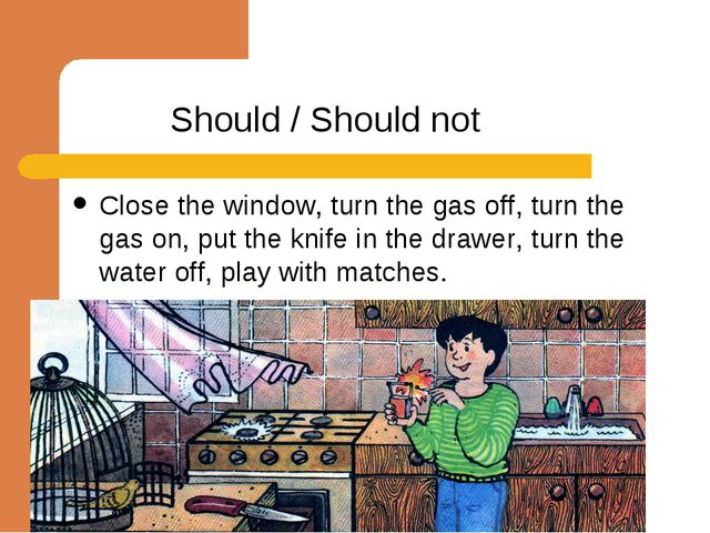 Should / Should not Close the window, turn the gas off, turn the gas on, put...