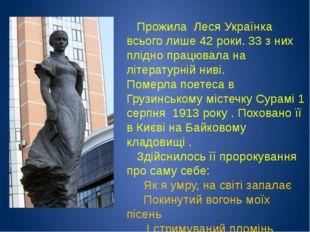 Прожила Леся Українка всього лише 42 роки. 33 з них плідно працювала на літе