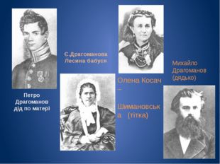 Петро Драгоманов дід по матері Є.Драгоманова Лесина бабуся Олена Косач – Шима