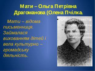 Мати – Ольга Петрівна Драгоманова (Олена Пчілка) Мати – відома письменниця. З