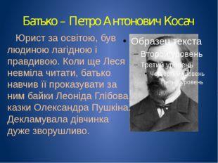 Батько – Петро Антонович Косач Юрист за освітою, був людиною лагідною і правд