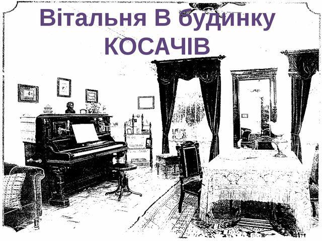 Вітальня В будинку КОСАЧІВ