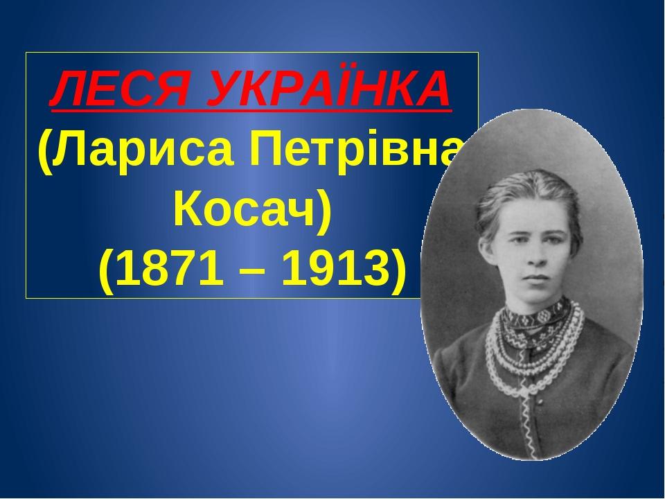 ЛЕСЯ УКРАЇНКА (Лариса Петрівна Косач) (1871 – 1913)