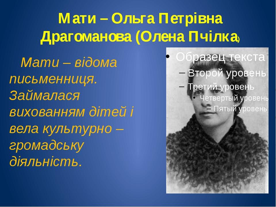 Мати – Ольга Петрівна Драгоманова (Олена Пчілка) Мати – відома письменниця. З...