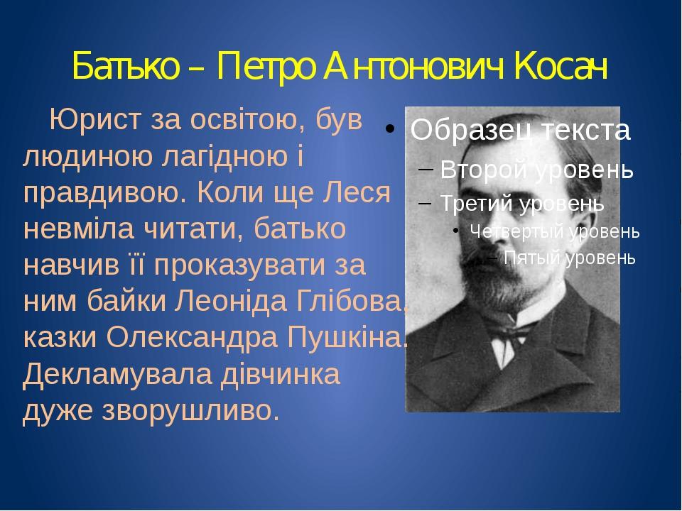Батько – Петро Антонович Косач Юрист за освітою, був людиною лагідною і правд...
