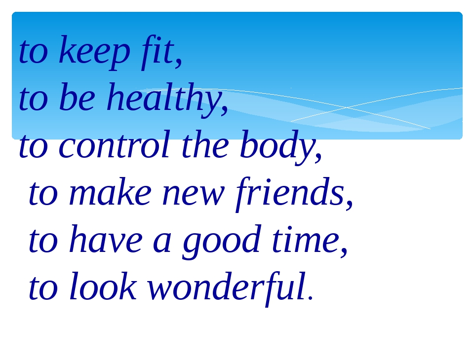 to keep fit, to be healthy, to control the body, to make new friends, to have...