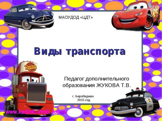 Виды транспорта Педагог дополнительного образования ЖУКОВА Т.В. г. Биробиджан...