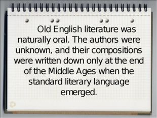 Old English literature was naturally oral. The authors were unknown, and the