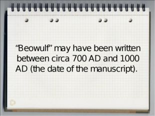 """Beowulf"" may have been written between circa 700 AD and 1000 AD (the date of"