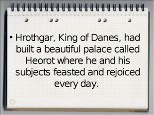 Hrothgar, King of Danes, had built a beautiful palace called Heorot where he