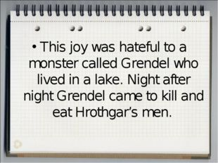 This joy was hateful to a monster called Grendel who lived in a lake. Night a