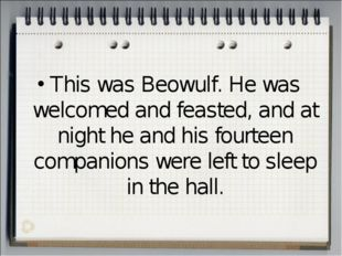 This was Beowulf. He was welcomed and feasted, and at night he and his fourte